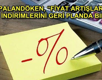 PALANDÖKEN, 'FİYAT ARTIŞLARI VERGİ İNDİRİMLERİNİ GERİ PLANDA BIRAKTI'