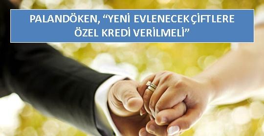 PALANDÖKEN, 'YENİ EVLENECEK ÇİFTLERE ÖZEL KREDİ VERİLMELİ'
