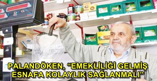 PALANDÖKEN, 'EMEKLİLİĞİ GELMİŞ ESNAFA KOLAYLIK SAĞLANMALI'