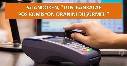 PALANDÖKEN, 'TÜM BANKALAR POS KOMİSYON ORANINI DÜŞÜRMELİ'