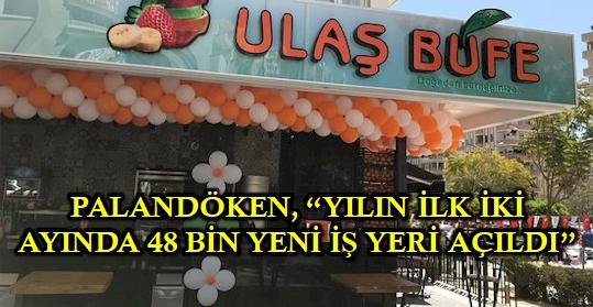 PALANDÖKEN, 'YILIN İLK İKİ AYINDA 48 BİN YENİ İŞ YERİ AÇILDI'